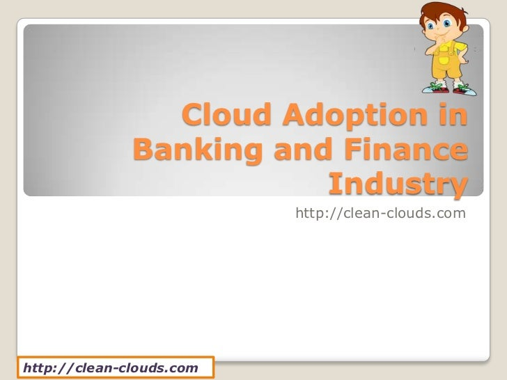Cloud Adoption in              Banking and Finance                         Industry                          http://clean-...