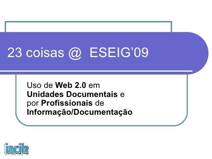 23 coisas @  ESEIG'09 Uso de  Web 2.0  em  Unidades Documentais  e por  Profissionais  de  Informação/Documentação