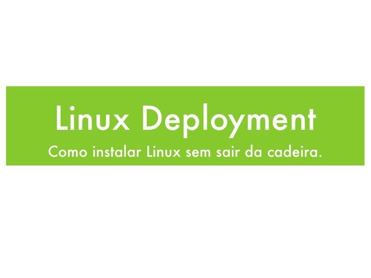 Linux Deployment Como instalar Linux sem sair da cadeira.