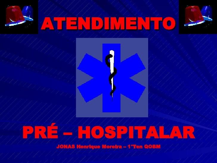 ATENDIMENTO PRÉ – HOSPITALAR JONAS Henrique Moreira – 1°Ten QOBM