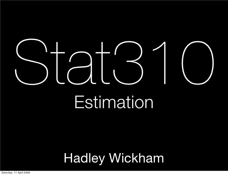 Stat310           Estimation                             Hadley Wickham Saturday, 11 April 2009