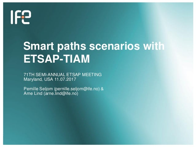 v v Smart paths scenarios with ETSAP-TIAM 71TH SEMI-ANNUAL ETSAP MEETING Maryland, USA 11.07.2017 Pernille Seljom (pernill...