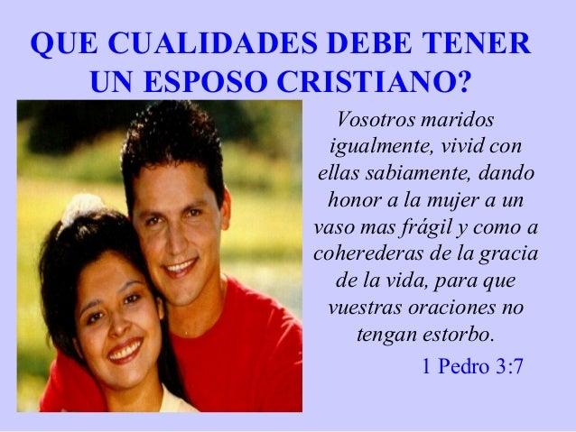 QUE CUALIDADES DEBE TENER UN ESPOSO CRISTIANO? Vosotros maridos igualmente, vivid con ellas sabiamente, dando honor a la m...