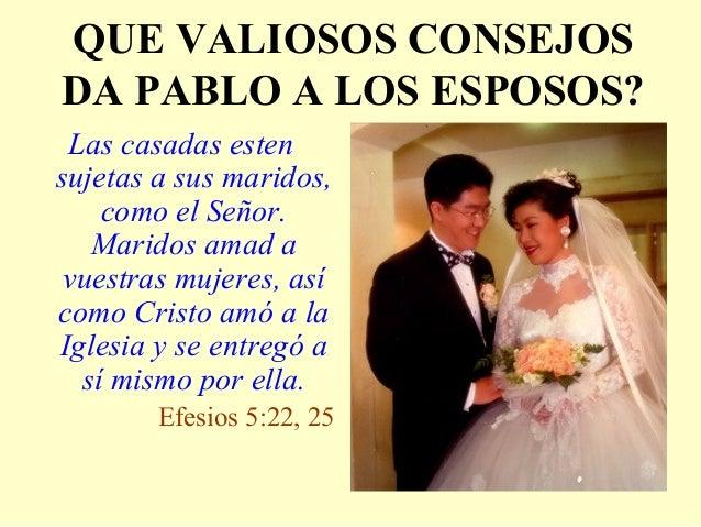 QUE VALIOSOS CONSEJOS DA PABLO A LOS ESPOSOS? Las casadas esten sujetas a sus maridos, como el Señor. Maridos amad a vuest...