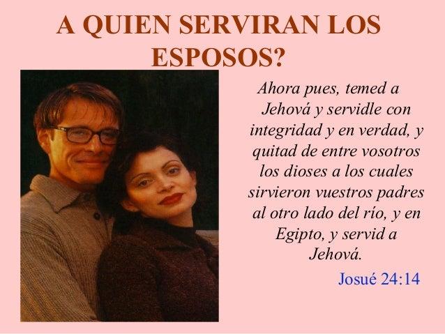 A QUIEN SERVIRAN LOS ESPOSOS? Ahora pues, temed a Jehová y servidle con integridad y en verdad, y quitad de entre vosotros...