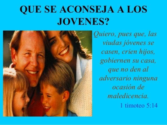 QUE SE ACONSEJA A LOS JOVENES? Quiero, pues que, las viudas jóvenes se casen, crien hijos, gobiernen su casa, que no den a...