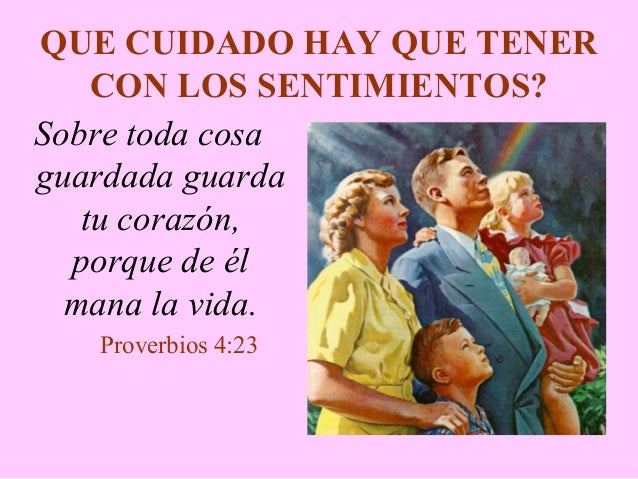 QUE CUIDADO HAY QUE TENER CON LOS SENTIMIENTOS? Sobre toda cosa guardada guarda tu corazón, porque de él mana la vida. Pro...
