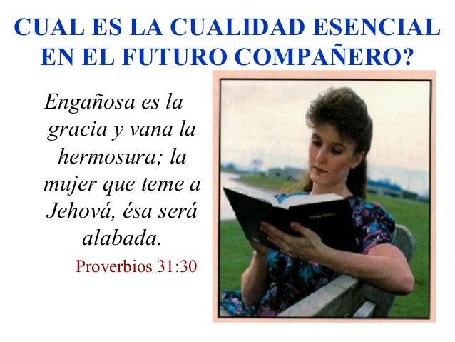 CUAL ES LA CUALIDAD ESENCIAL EN EL FUTURO COMPAÑERO? Engañosa es la gracia y vana la hermosura; la mujer que teme a Jehová...