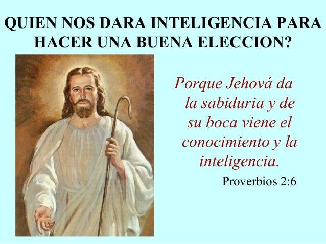 QUIEN NOS DARA INTELIGENCIA PARA HACER UNA BUENA ELECCION? Porque Jehová da la sabiduria y de su boca viene el conocimient...