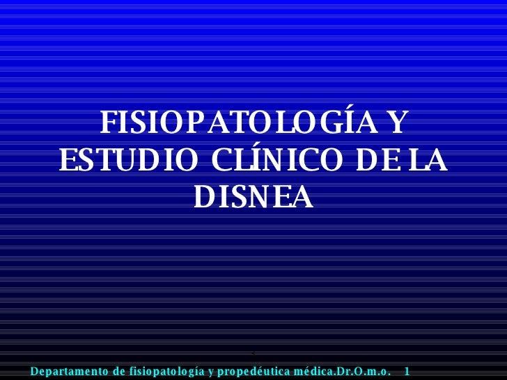 FISIOPATOLOGÍA Y ESTUDIO CLÍNICO DE LA DISNEA Departamento de fisiopatología y propedéutica médica.Dr.O.m.o.  1