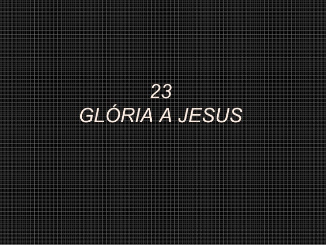 23 GLÓRIA A JESUS