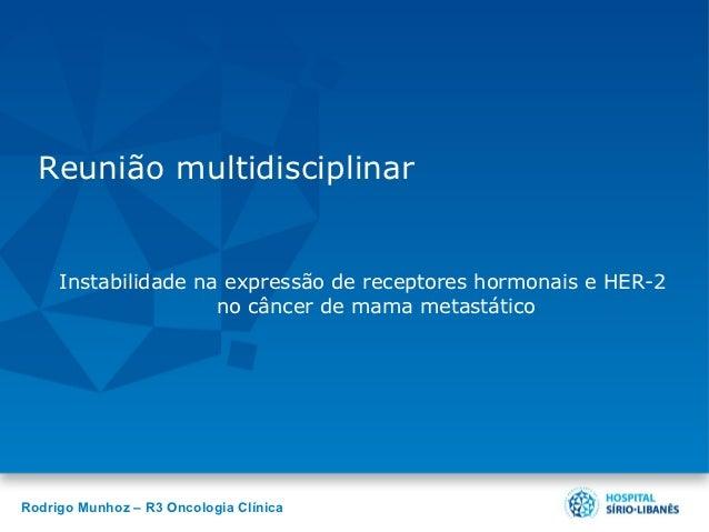 Reunião multidisciplinar     Instabilidade na expressão de receptores hormonais e HER-2                     no câncer de m...
