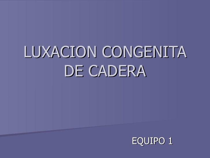 LUXACION CONGENITA DE CADERA EQUIPO 1