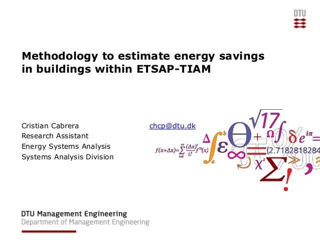 Methodology to estimate energy savings in buildings within ETSAP-TIAM Cristian Cabrera chcp@dtu.dk Research Assistant Ener...