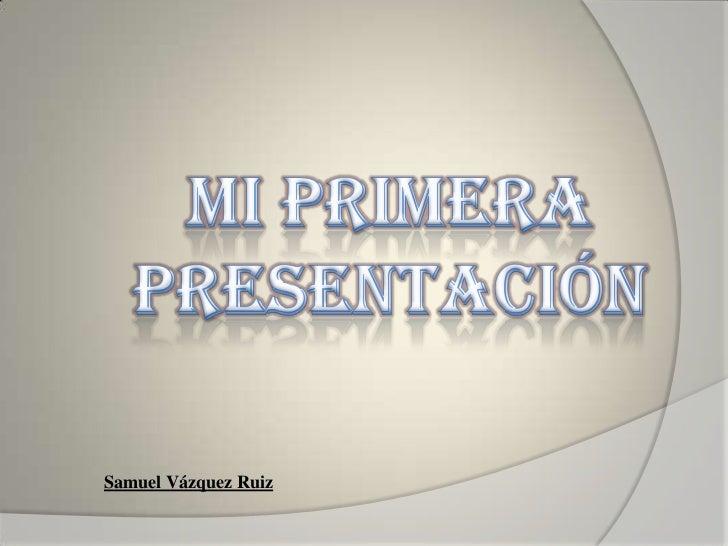 Mi Primera Presentación<br />Samuel Vázquez Ruiz<br />