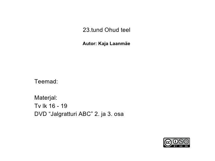 """23.tund Ohud teel    Autor: Kaja Laanmäe   Teemad: Materjal: Tv lk 16 - 19 DVD """"Jalgratturi ABC"""" 2. ja 3. osa"""