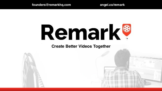 founders@remarkhq.com angel.co/remark Create Better Videos Together