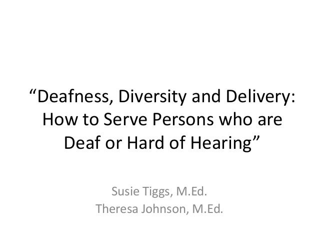 """""""Deafness, Diversity and Delivery: How to Serve Persons who are Deaf or Hard of Hearing"""" Susie Tiggs, M.Ed. Theresa Johnso..."""