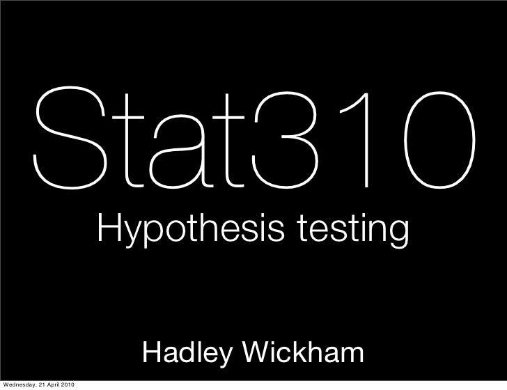 Stat310            Hypothesis testing                                Hadley Wickham Wednesday, 21 April 2010