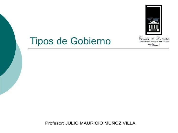 Tipos de Gobierno Profesor: JULIO MAURICIO MUÑOZ VILLA