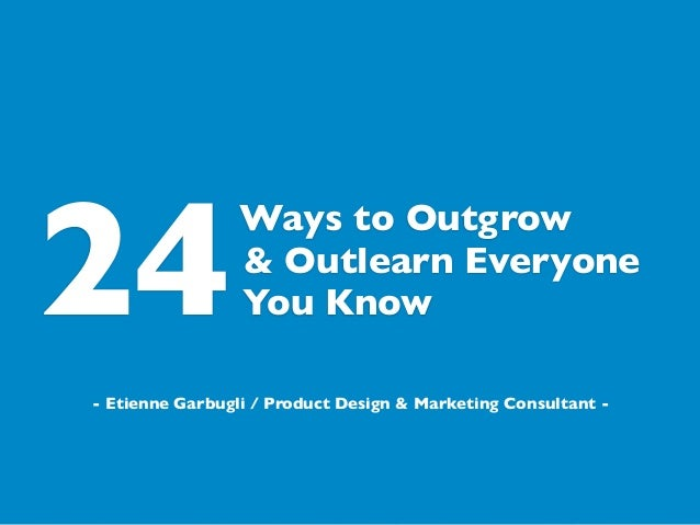 Ways to Outgrow You Know & Outlearn Everyone - Etienne Garbugli / Product Design & Marketing Consultant - 24