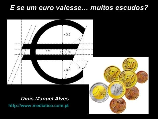 Dinis Manuel AlvesDinis Manuel Alves http://www.mediatico.com.pthttp://www.mediatico.com.pt E se um euro valesse… muitos e...