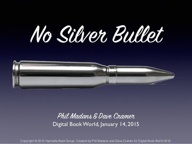 No Silver Bullet Phil Madans&Dave Cramer Digital Book World, January 14, 2015 Copyright © 2015 Hachette Book Group. Create...