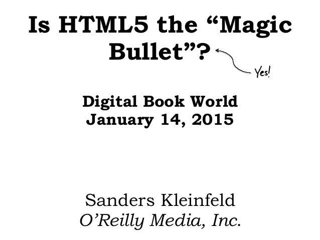 "Is HTML5 the ""Magic Bullet""? Digital Book World January 14, 2015 Sanders Kleinfeld O'Reilly Media, Inc. Yes!"