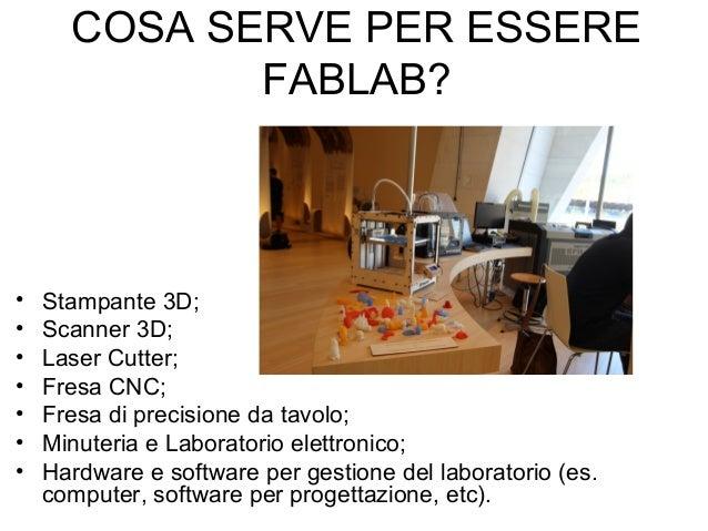 COSA SERVE PER ESSERE FABLAB? • Stampante 3D; • Scanner 3D; • Laser Cutter; • Fresa CNC; • Fresa di precisione da tavolo; ...