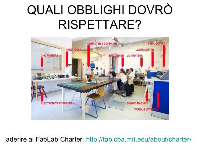 QUALI OBBLIGHI DOVRÒ RISPETTARE? aderire al FabLab Charter: http://fab.cba.mit.edu/about/charter/