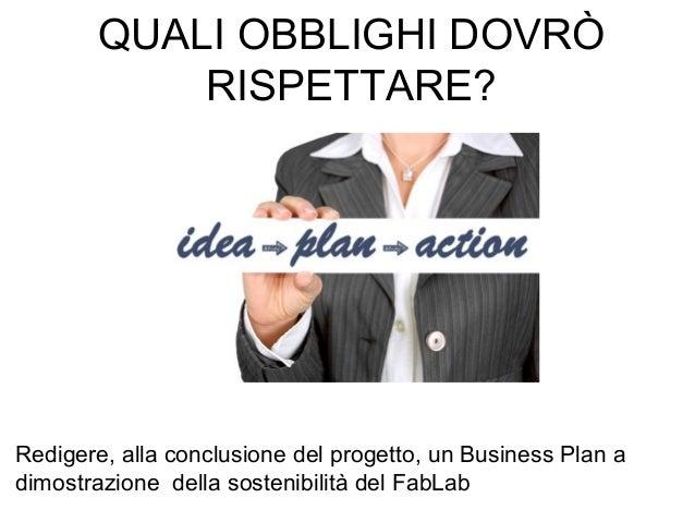 Redigere, alla conclusione del progetto, un Business Plan a dimostrazione della sostenibilità del FabLab QUALI OBBLIGHI DO...
