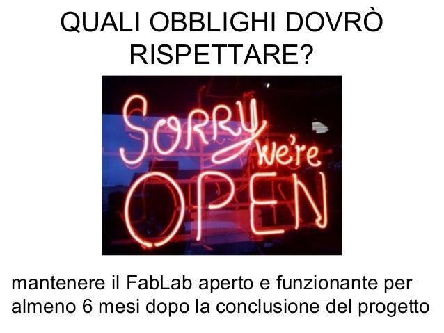 mantenere il FabLab aperto e funzionante per almeno 6 mesi dopo la conclusione del progetto QUALI OBBLIGHI DOVRÒ RISPETTAR...