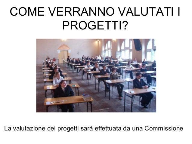 COME VERRANNO VALUTATI I PROGETTI? La valutazione dei progetti sarà effettuata da una Commissione