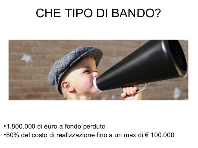CHE TIPO DI BANDO? •1.800.000 di euro a fondo perduto •80% del costo di realizzazione fino a un max di € 100.000
