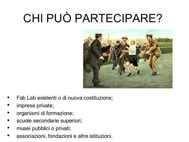 CHI PUÒ PARTECIPARE?  Fab Lab esistenti o di nuova costituzione;  imprese private;  organismi di formazione;  scuole s...