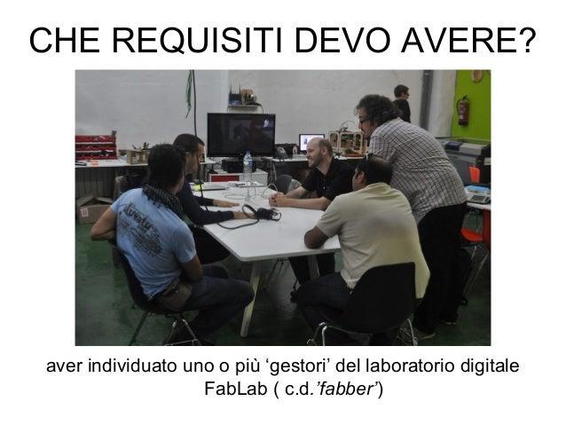 CHE REQUISITI DEVO AVERE? aver individuato uno o più 'gestori' del laboratorio digitale FabLab ( c.d.'fabber')