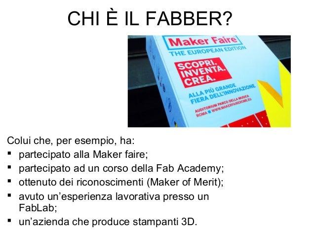 CHI È IL FABBER? Colui che, per esempio, ha:  partecipato alla Maker faire;  partecipato ad un corso della Fab Academy; ...