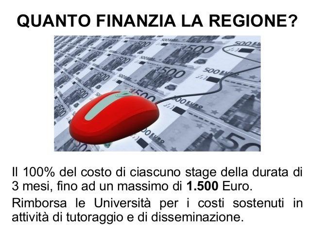 QUANTO FINANZIA LA REGIONE? Il 100% del costo di ciascuno stage della durata di 3 mesi, fino ad un massimo di 1.500 Euro. ...