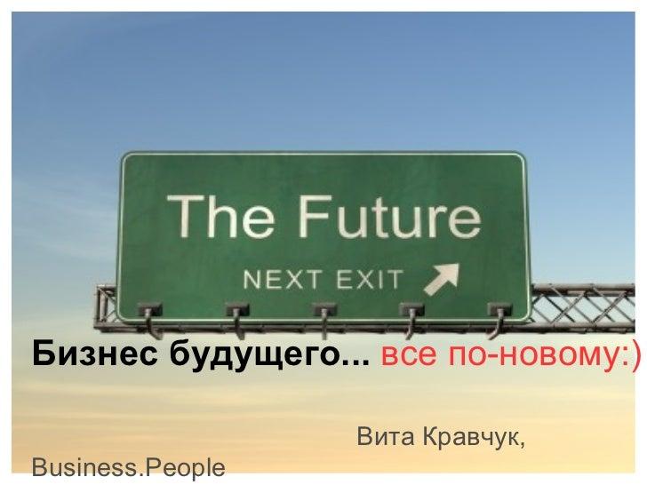 Бизнес будущего...   все по-новому:) Вита Кравчук, Business.People