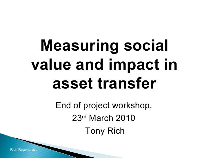 Measuring social value and impact in asset transfer End of project workshop,  23 rd  March 2010  Tony Rich Rich Regeneration