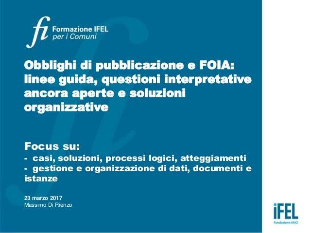 Obblighi di pubblicazione e FOIA: linee guida, questioni interpretative ancora aperte e soluzioni organizzative Focus su: ...