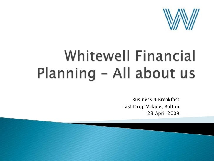 Whitewell Financial Planning – All about us<br />Business 4 Breakfast<br />Last Drop Village, Bolton<br />23 April 2009<br />