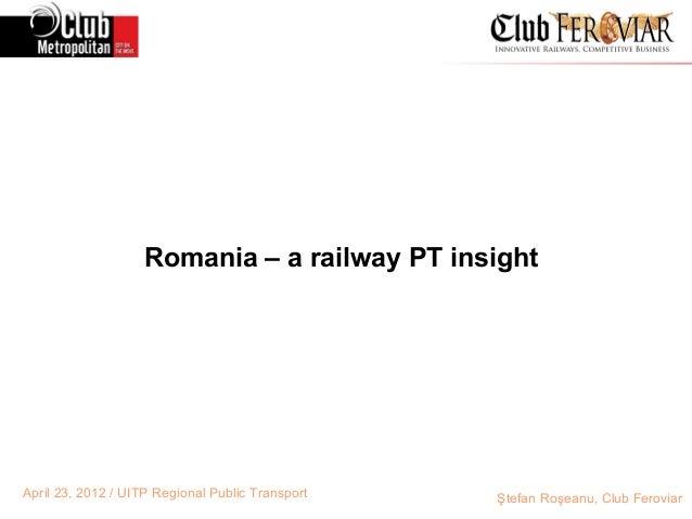 Romania – a railway PT insightApril 23, 2012 / UITP Regional Public Transport   Ştefan Roşeanu, Club Feroviar