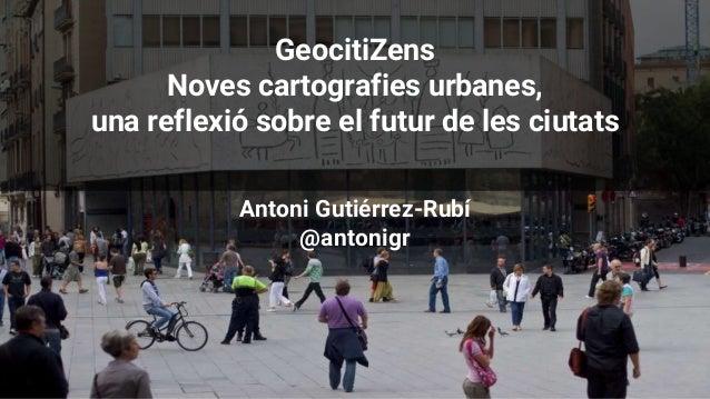 GeocitiZens Noves cartografies urbanes, una reflexió sobre el futur de les ciutats Antoni Gutiérrez-Rubí @antonigr