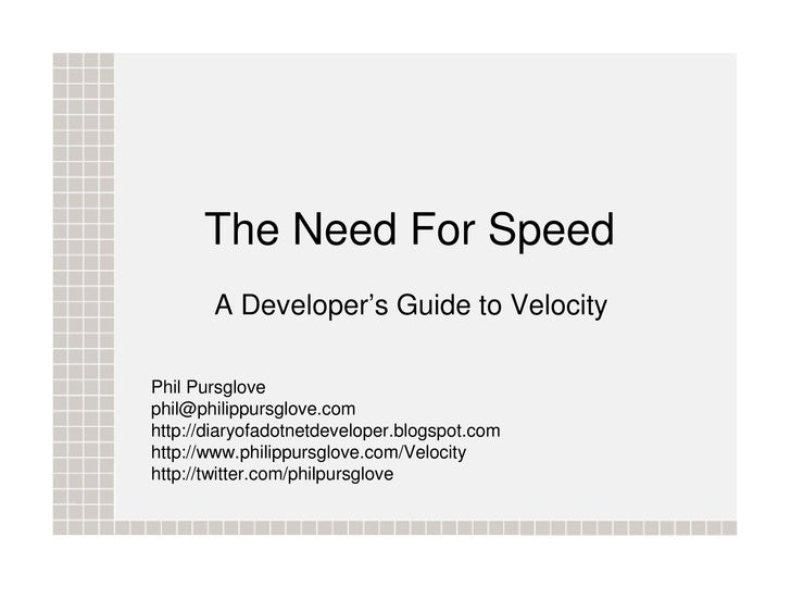 The Need For Speed        A Developer's Guide to Velocity  Phil Pursglove phil@philippursglove.com http://diaryofadotnetde...