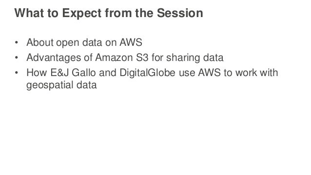 What to Expect from the Session • About open data on AWS • Advantages of Amazon S3 for sharing data • How E&J Gallo and Di...