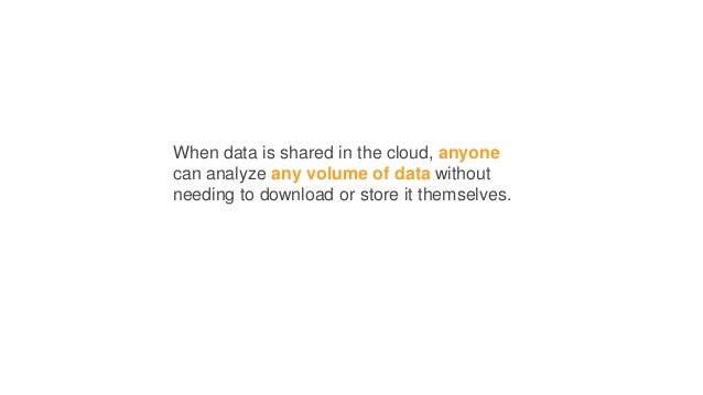 When data is shared in the cloud, anyone can analyze any volume of data without needing to download or store it themselves.