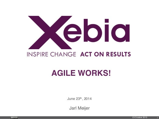 INSPIRE CHANGE ACT ON RESULTS AGILE WORKS!! June 23th, 2014! Jarl Meijer ! 23 October 2013! 1