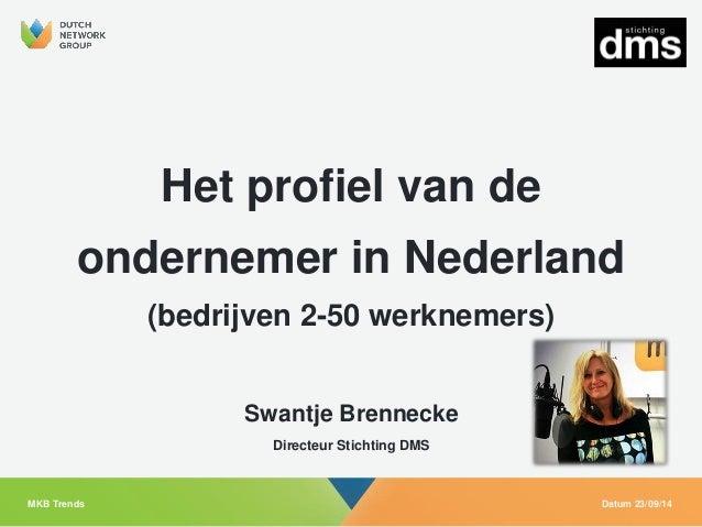 Het profiel van de ondernemer in Nederland  (bedrijven 2-50 werknemers)  Datum 23/09/14  MKB Trends  Swantje Brennecke  Di...