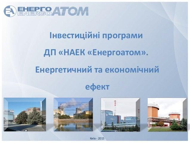 Київ - 2015 Інвестиційні програми ДП «НАЕК «Енергоатом». Енергетичний та економічний ефект